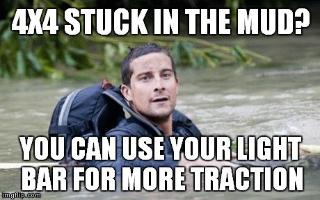 Sarcastic Survival Tip - 4x4 Pet Peeve Edition | 4X4 STUCK IN THE MUD? YOU CAN USE YOUR LIGHT BAR FOR MORE TRACTION | image tagged in bear grylls survival tip,light bars before lockers,meme,funny,offroad | made w/ Imgflip meme maker