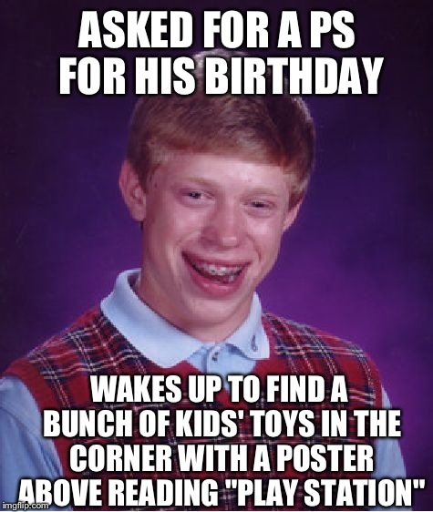 "Bad Luck Brian Meme | ASKED FOR A PS FOR HIS BIRTHDAY WAKES UP TO FIND A BUNCH OF KIDS' TOYS IN THE CORNER WITH A POSTER ABOVE READING ""PLAY STATION"" 