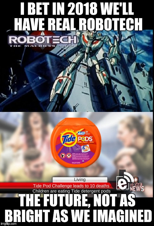 2018 Robotech for real | I BET IN 2018 WE'LL HAVE REAL ROBOTECH THE FUTURE, NOT AS BRIGHT AS WE IMAGINED | image tagged in robotech,tide pod challenge,tide pods | made w/ Imgflip meme maker