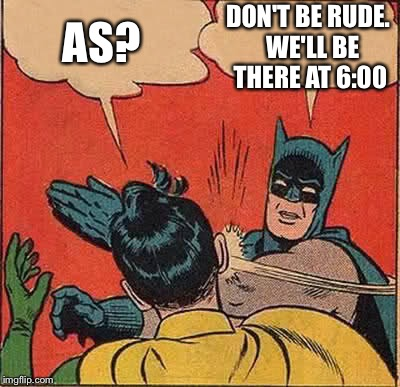 Batman Slapping Robin Meme | AS? DON'T BE RUDE.  WE'LL BE THERE AT 6:00 | image tagged in memes,batman slapping robin | made w/ Imgflip meme maker