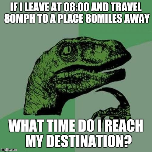 Philosoraptor Meme | IF I LEAVE AT 08:00 AND TRAVEL 80MPH TO A PLACE 80MILES AWAY WHAT TIME DO I REACH  MY DESTINATION? | image tagged in memes,philosoraptor | made w/ Imgflip meme maker