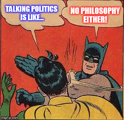 TALKING POLITICS IS LIKE... NO PHILOSOPHY EITHER! | image tagged in memes,batman slapping robin | made w/ Imgflip meme maker