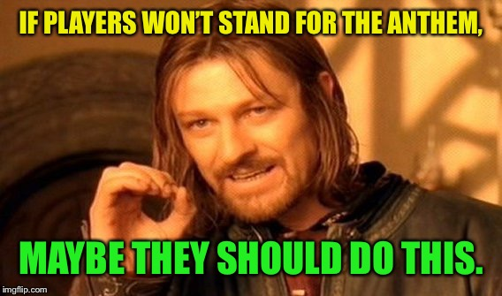 One Does Not Simply Meme | IF PLAYERS WON'T STAND FOR THE ANTHEM, MAYBE THEY SHOULD DO THIS. | image tagged in memes,one does not simply | made w/ Imgflip meme maker