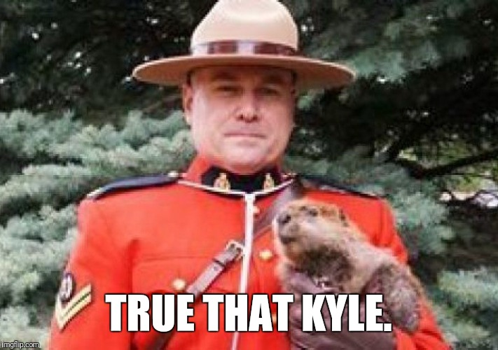 TRUE THAT KYLE. | image tagged in groundhog | made w/ Imgflip meme maker