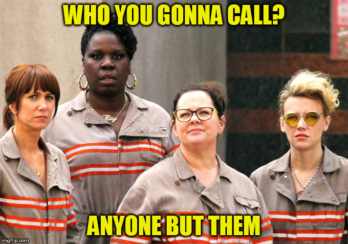 Ghostbusters re-make cast | WHO YOU GONNA CALL? ANYONE BUT THEM | image tagged in ghostbusters re-make cast | made w/ Imgflip meme maker