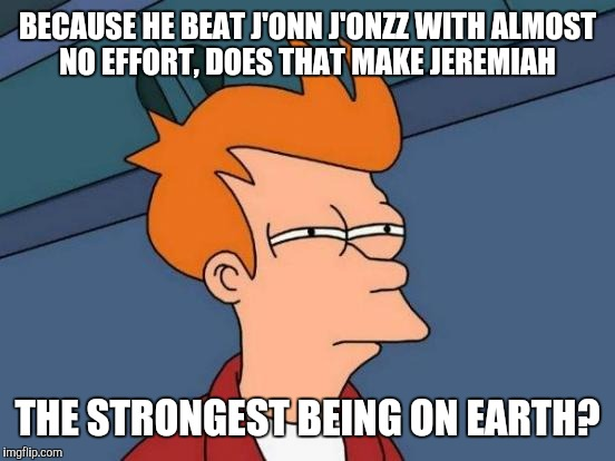 Futurama Fry Meme | BECAUSE HE BEAT J'ONN J'ONZZ WITH ALMOST NO EFFORT, DOES THAT MAKE JEREMIAH THE STRONGEST BEING ON EARTH? | image tagged in memes,futurama fry | made w/ Imgflip meme maker