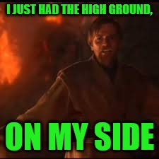 I JUST HAD THE HIGH GROUND, ON MY SIDE | made w/ Imgflip meme maker
