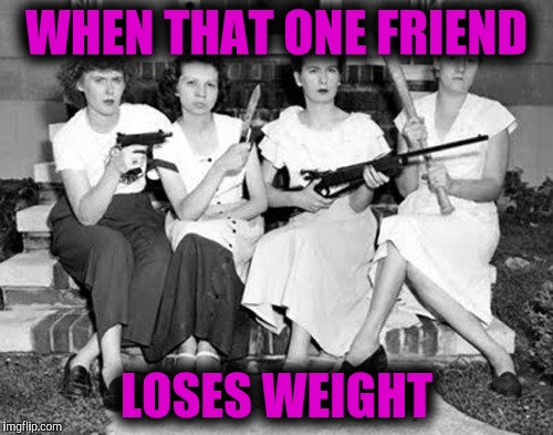 WHEN THAT ONE FRIEND LOSES WEIGHT | image tagged in women--weapons | made w/ Imgflip meme maker