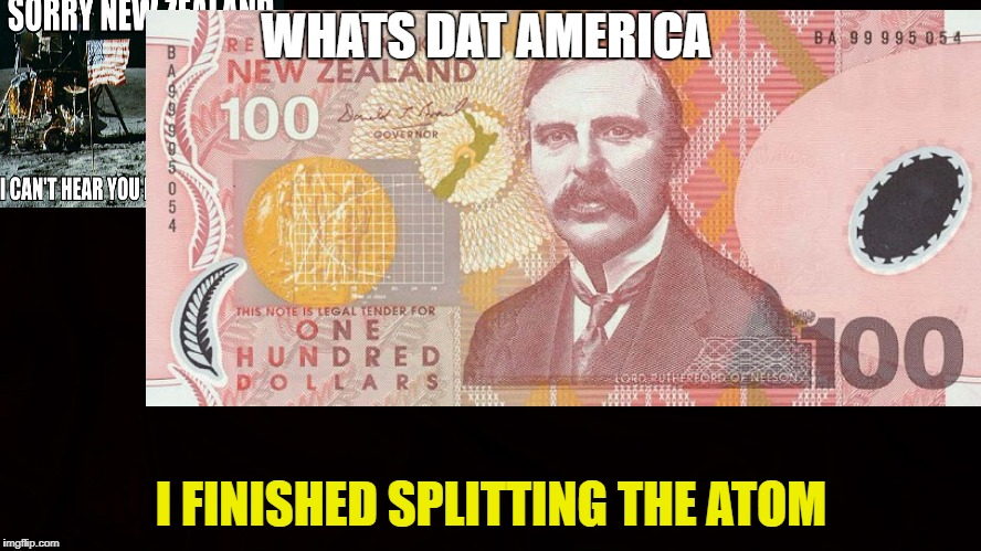splitting da atom | WHATS DAT AMERICA I FINISHED SPLITTING THE ATOM | image tagged in new zealand | made w/ Imgflip meme maker