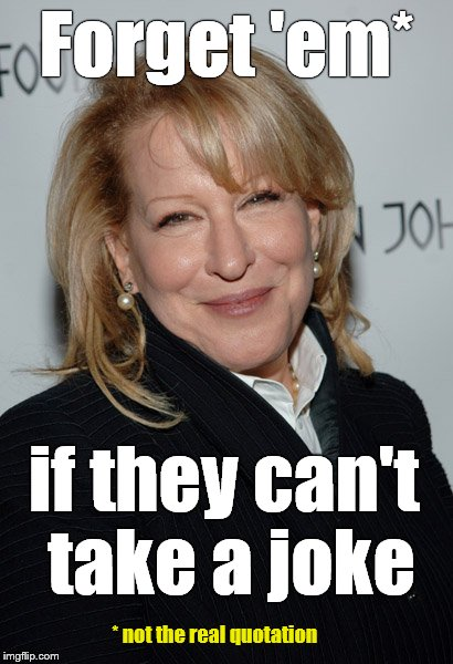 the devine Miss M | Forget 'em* if they can't take a joke * not the real quotation | image tagged in the devine miss m | made w/ Imgflip meme maker