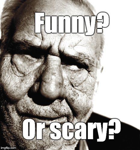 Skeptical old man | Funny? Or scary? | image tagged in skeptical old man | made w/ Imgflip meme maker