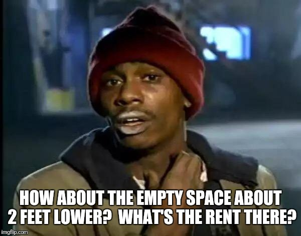 Y'all Got Any More Of That Meme | HOW ABOUT THE EMPTY SPACE ABOUT 2 FEET LOWER?  WHAT'S THE RENT THERE? | image tagged in memes,y'all got any more of that | made w/ Imgflip meme maker