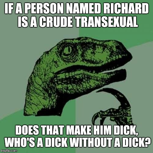 Philosoraptor | IF A PERSON NAMED RICHARD IS A CRUDE TRANSEXUAL DOES THAT MAKE HIM DICK, WHO'S A DICK WITHOUT A DICK? | image tagged in memes,philosoraptor,dick,nsfw,transgender | made w/ Imgflip meme maker