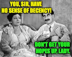 YOU, SIR, HAVE NO SENSE OF DECENCY! DON'T GET YOUR HOPES UP, LADY. | made w/ Imgflip meme maker