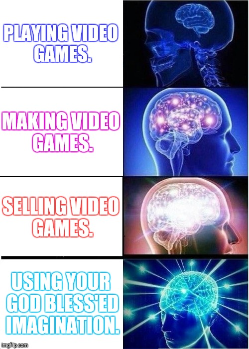 Expanding Brain Meme | PLAYING VIDEO GAMES. MAKING VIDEO GAMES. SELLING VIDEO GAMES. USING YOUR GOD BLESS'ED IMAGINATION. | image tagged in memes,expanding brain | made w/ Imgflip meme maker