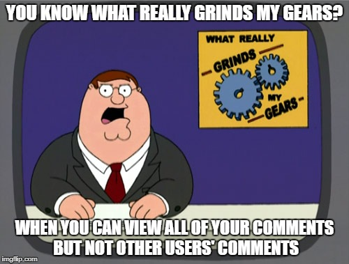 Had to do this | YOU KNOW WHAT REALLY GRINDS MY GEARS? WHEN YOU CAN VIEW ALL OF YOUR COMMENTS BUT NOT OTHER USERS' COMMENTS | image tagged in memes,peter griffin news,imgflip,comment,imgflip users,tags | made w/ Imgflip meme maker