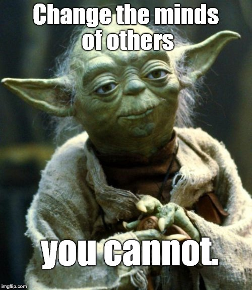 Star Wars Yoda Meme | Change the minds of others you cannot. | image tagged in memes,star wars yoda | made w/ Imgflip meme maker