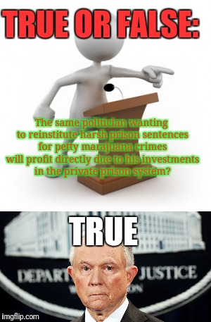 F!ck Jeff Sessions! | TRUE OR FALSE: The same politician wanting to reinstitute harsh prison sentences for petty marajuana crimes will profit directly due to his  | image tagged in jeff sessions,bullshit,justjeff,weed,marajuana | made w/ Imgflip meme maker