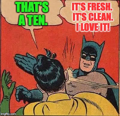 Batman Slapping Robin Meme | THAT'S A TEN. IT'S FRESH. IT'S CLEAN. I LOVE IT! | image tagged in memes,batman slapping robin | made w/ Imgflip meme maker
