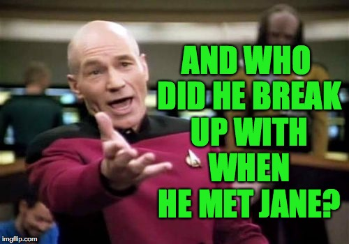 Picard Wtf Meme | AND WHO DID HE BREAK UP WITH WHEN HE MET JANE? | image tagged in memes,picard wtf | made w/ Imgflip meme maker