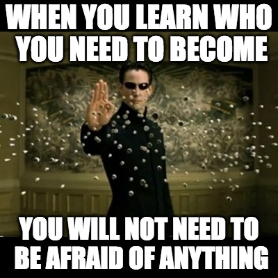 WHEN YOU LEARN WHO YOU NEED TO BECOME YOU WILL NOT NEED TO BE AFRAID OF ANYTHING | image tagged in matrix neo bullets | made w/ Imgflip meme maker