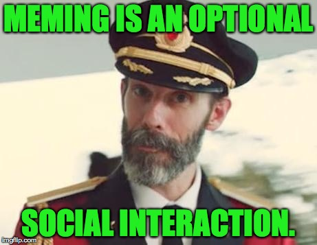 MEMING IS AN OPTIONAL SOCIAL INTERACTION. | made w/ Imgflip meme maker