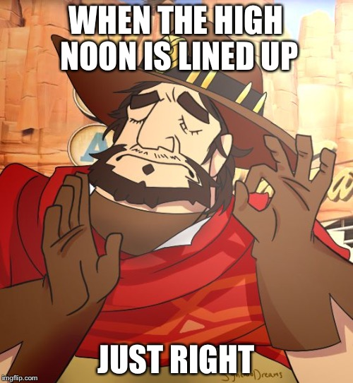 WHEN THE HIGH NOON IS LINED UP JUST RIGHT | image tagged in just right mccree | made w/ Imgflip meme maker