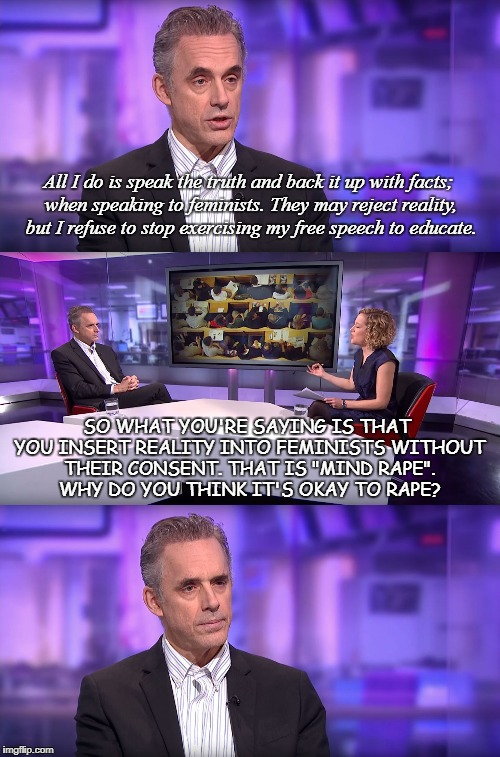 So What You're Saying Is... | All I do is speak the truth and back it up with facts; when speaking to feminists. They may reject reality, but I refuse to stop exercising  | image tagged in jordan peterson vs feminist interviewer,rape,reality,consent,mind,feminist | made w/ Imgflip meme maker