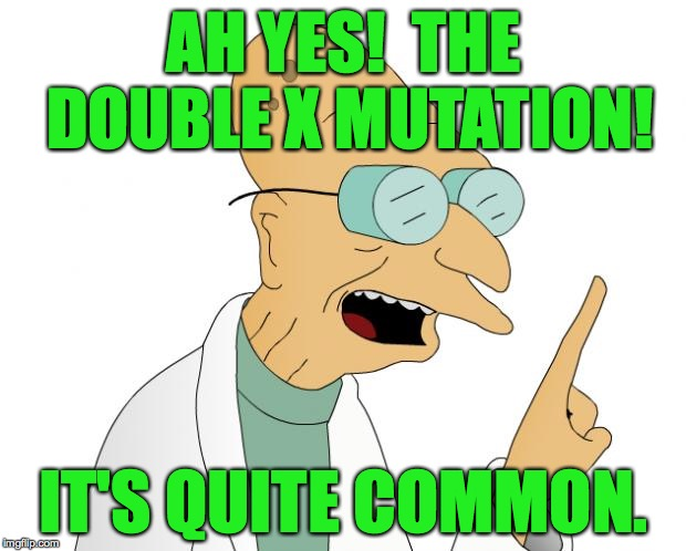 AH YES!  THE DOUBLE X MUTATION! IT'S QUITE COMMON. | made w/ Imgflip meme maker