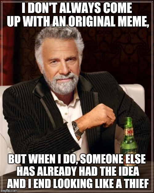 Ideas Am I Right? | I DON'T ALWAYS COME UP WITH AN ORIGINAL MEME, BUT WHEN I DO, SOMEONE ELSE HAS ALREADY HAD THE IDEA AND I END LOOKING LIKE A THIEF | image tagged in memes,the most interesting man in the world | made w/ Imgflip meme maker