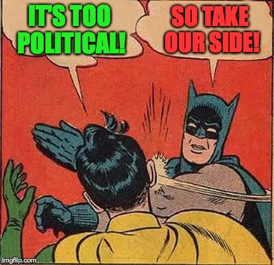 Batman Slapping Robin Meme | IT'S TOO POLITICAL! SO TAKE OUR SIDE! | image tagged in memes,batman slapping robin | made w/ Imgflip meme maker