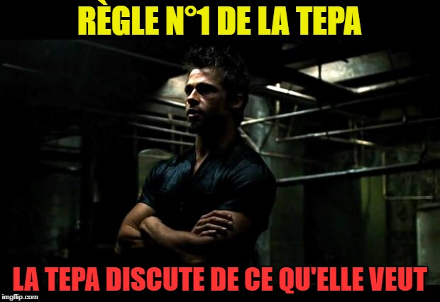fight club |  RÈGLE N°1 DE LA TEPA; LA TEPA DISCUTE DE CE QU'ELLE VEUT | image tagged in fight club | made w/ Imgflip meme maker