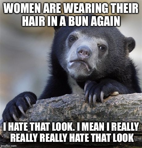 Confession Bear Meme | WOMEN ARE WEARING THEIR HAIR IN A BUN AGAIN I HATE THAT LOOK. I MEAN I REALLY REALLY REALLY HATE THAT LOOK | image tagged in memes,confession bear | made w/ Imgflip meme maker