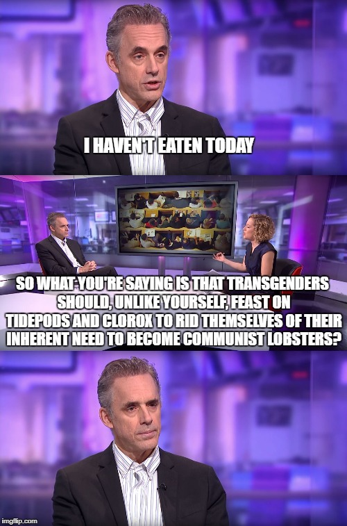 Jordan Peterson vs Feminist Interviewer | I HAVEN'T EATEN TODAY SO WHAT YOU'RE SAYING IS THAT TRANSGENDERS SHOULD, UNLIKE YOURSELF, FEAST ON TIDEPODS AND CLOROX TO RID THEMSELVES OF  | image tagged in jordan peterson vs feminist interviewer | made w/ Imgflip meme maker