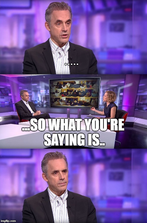 Legend has it he's still apparently saying it until this day.. | . . . . . ...SO WHAT YOU'RE SAYING IS.. | image tagged in jordan peterson vs feminist interviewer | made w/ Imgflip meme maker