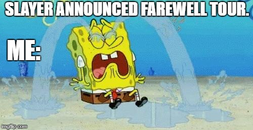 sad crying spongebob | SLAYER ANNOUNCED FAREWELL TOUR. ME: | image tagged in sad crying spongebob | made w/ Imgflip meme maker
