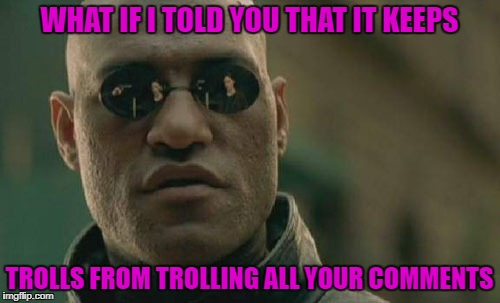 Matrix Morpheus Meme | WHAT IF I TOLD YOU THAT IT KEEPS TROLLS FROM TROLLING ALL YOUR COMMENTS | image tagged in memes,matrix morpheus | made w/ Imgflip meme maker