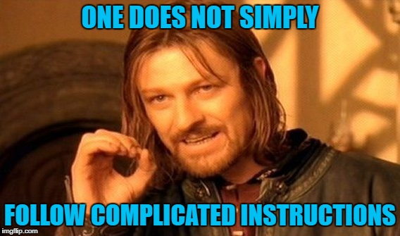 One Does Not Simply Meme | ONE DOES NOT SIMPLY FOLLOW COMPLICATED INSTRUCTIONS | image tagged in memes,one does not simply | made w/ Imgflip meme maker