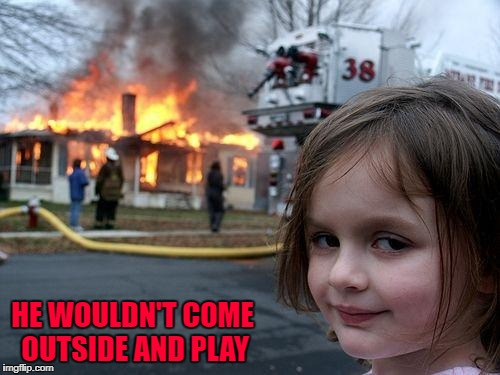Disaster Girl Meme | HE WOULDN'T COME OUTSIDE AND PLAY | image tagged in memes,disaster girl | made w/ Imgflip meme maker
