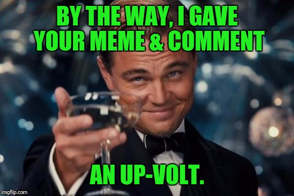 Leonardo Dicaprio Cheers Meme | BY THE WAY, I GAVE YOUR MEME & COMMENT AN UP-VOLT. | image tagged in memes,leonardo dicaprio cheers | made w/ Imgflip meme maker