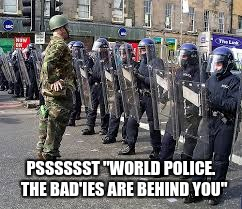 "PSSSSSST ""WORLD POLICE.  THE BAD'IES ARE BEHIND YOU"" 