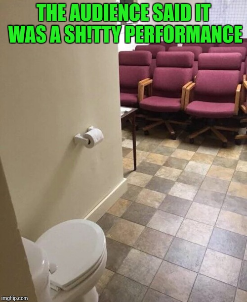Toilet humor | THE AUDIENCE SAID IT WAS A SH!TTY PERFORMANCE | image tagged in toilet,design fail,pipe_picasso | made w/ Imgflip meme maker