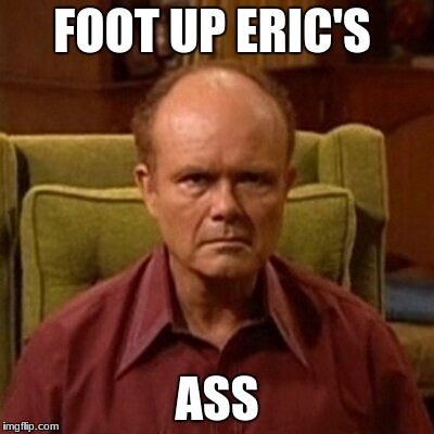 Red Forman |  FOOT UP ERIC'S; ASS | image tagged in red forman | made w/ Imgflip meme maker