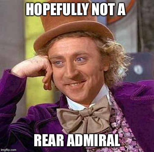Creepy Condescending Wonka Meme | HOPEFULLY NOT A REAR ADMIRAL | image tagged in memes,creepy condescending wonka | made w/ Imgflip meme maker