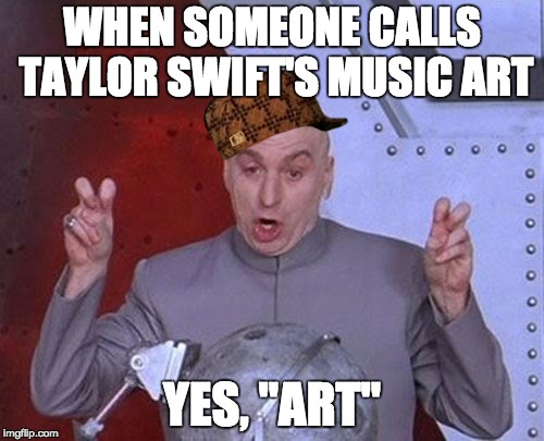 "Dr Evil Laser Meme | WHEN SOMEONE CALLS TAYLOR SWIFT'S MUSIC ART YES, ""ART"" 