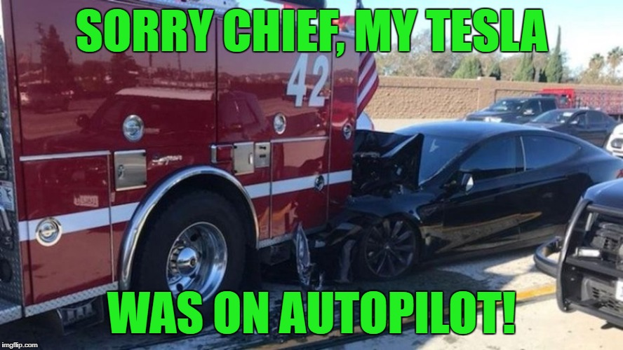 Everything was going great until that big red thing with lights and sirens suddenly parked in front of me. | SORRY CHIEF, MY TESLA WAS ON AUTOPILOT! | image tagged in tesla,accident,driving,cars | made w/ Imgflip meme maker