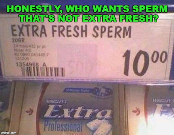 Now available at the sperm bank. | HONESTLY, WHO WANTS SPERM THAT'S NOT EXTRA FRESH? | image tagged in sperm gum,work,funny signs,sperm | made w/ Imgflip meme maker