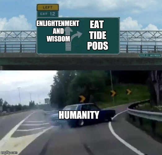 Left Exit 12 Off Ramp Meme | ENLIGHTENMENT AND WISDOM EAT TIDE PODS HUMANITY | image tagged in car left exit 12,tide pods,tide pod challenge | made w/ Imgflip meme maker