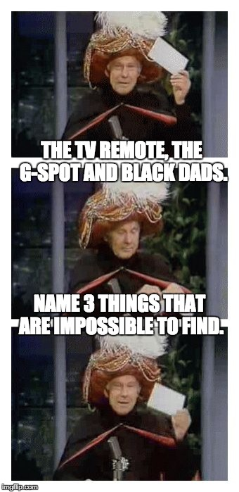 Carnac the Magnificent | THE TV REMOTE, THE G-SPOT AND BLACK DADS. NAME 3 THINGS THAT ARE IMPOSSIBLE TO FIND. | image tagged in carnac the magnificent | made w/ Imgflip meme maker