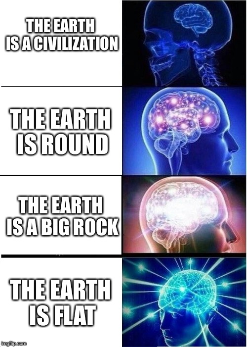 Expanding Brain Meme | THE EARTH IS A CIVILIZATION THE EARTH IS ROUND THE EARTH IS A BIG ROCK THE EARTH IS FLAT | image tagged in memes,expanding brain | made w/ Imgflip meme maker